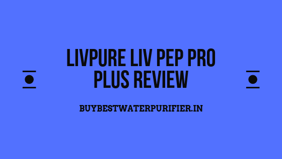 Livpure Liv Pep Pro Plus Review